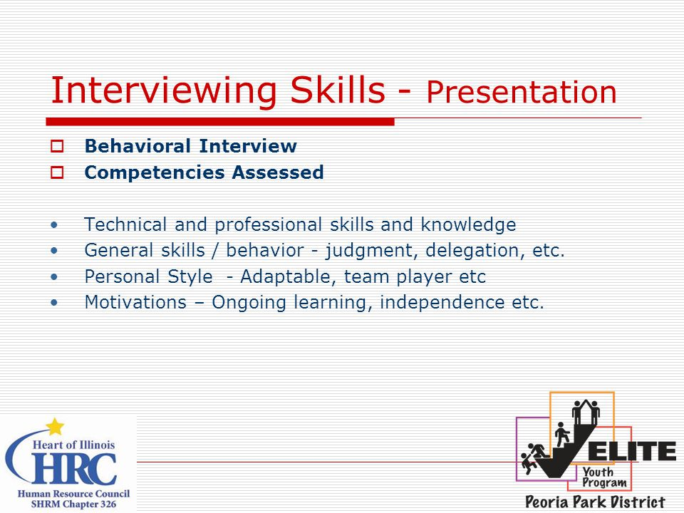 Interviewing Skills - Presentation  Behavioral Interview  Competencies Assessed Technical and professional skills and knowledge General skills / behavior - judgment, delegation, etc.