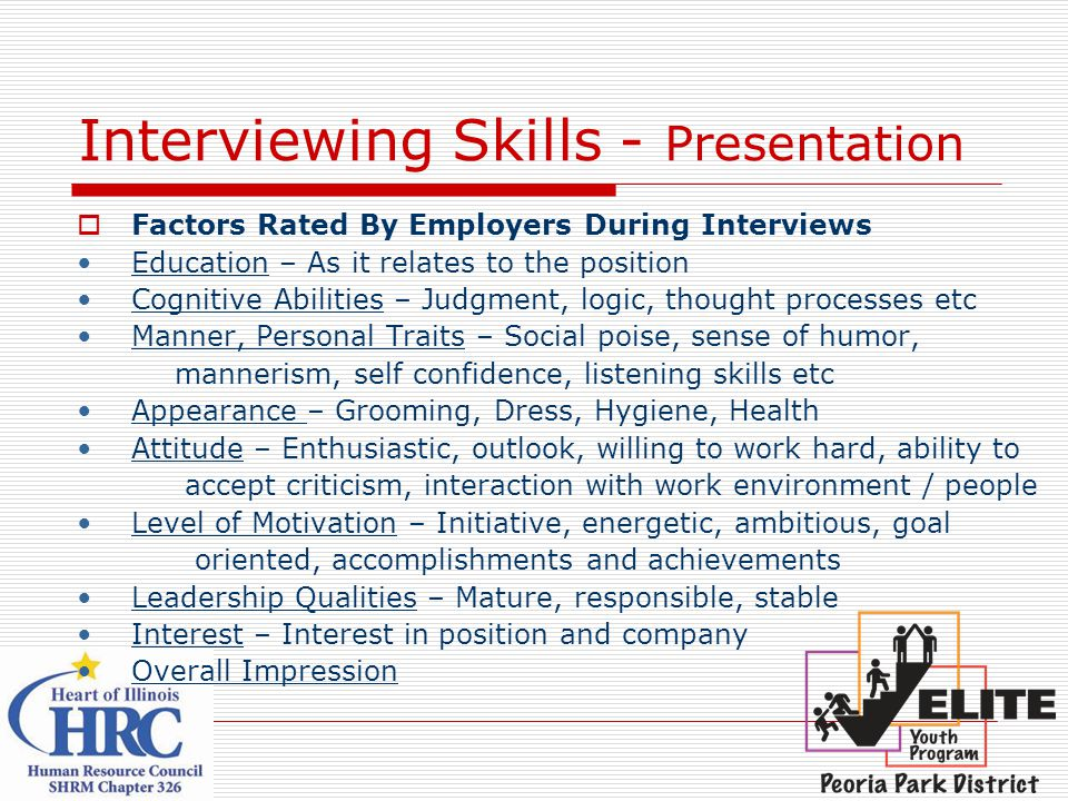 Interviewing Skills - Presentation  Factors Rated By Employers During Interviews Education – As it relates to the position Cognitive Abilities – Judgment, logic, thought processes etc Manner, Personal Traits – Social poise, sense of humor, mannerism, self confidence, listening skills etc Appearance – Grooming, Dress, Hygiene, Health Attitude – Enthusiastic, outlook, willing to work hard, ability to accept criticism, interaction with work environment / people Level of Motivation – Initiative, energetic, ambitious, goal oriented, accomplishments and achievements Leadership Qualities – Mature, responsible, stable Interest – Interest in position and company Overall Impression