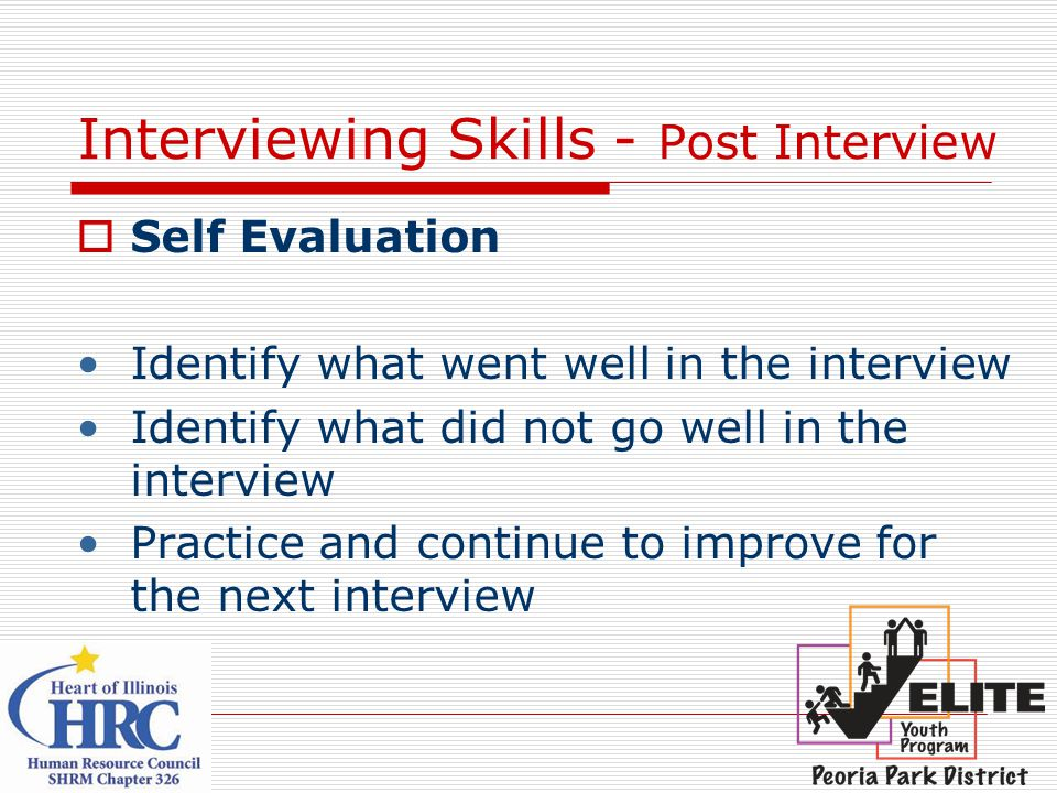 Interviewing Skills - Post Interview  Self Evaluation Identify what went well in the interview Identify what did not go well in the interview Practice and continue to improve for the next interview