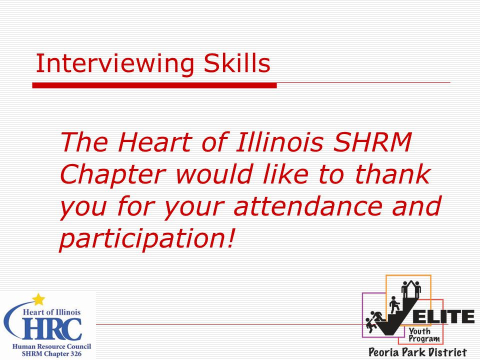 Interviewing Skills The Heart of Illinois SHRM Chapter would like to thank you for your attendance and participation!
