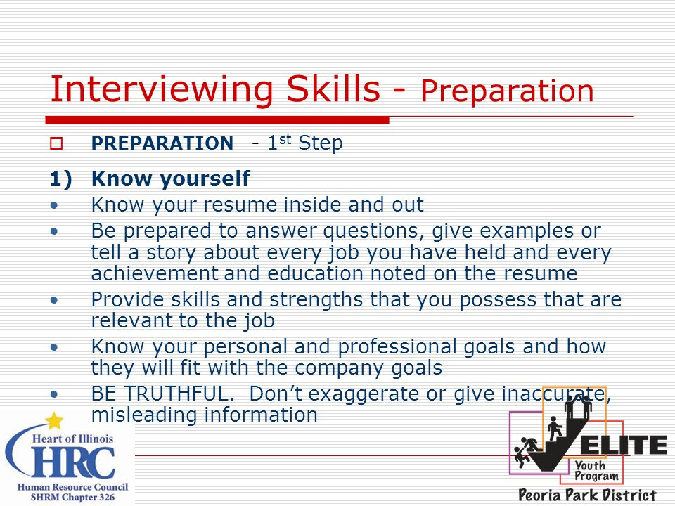 Interviewing Skills - Preparation  PREPARATION - 1 st Step 1)Know yourself Know your resume inside and out Be prepared to answer questions, give examples or tell a story about every job you have held and every achievement and education noted on the resume Provide skills and strengths that you possess that are relevant to the job Know your personal and professional goals and how they will fit with the company goals BE TRUTHFUL.