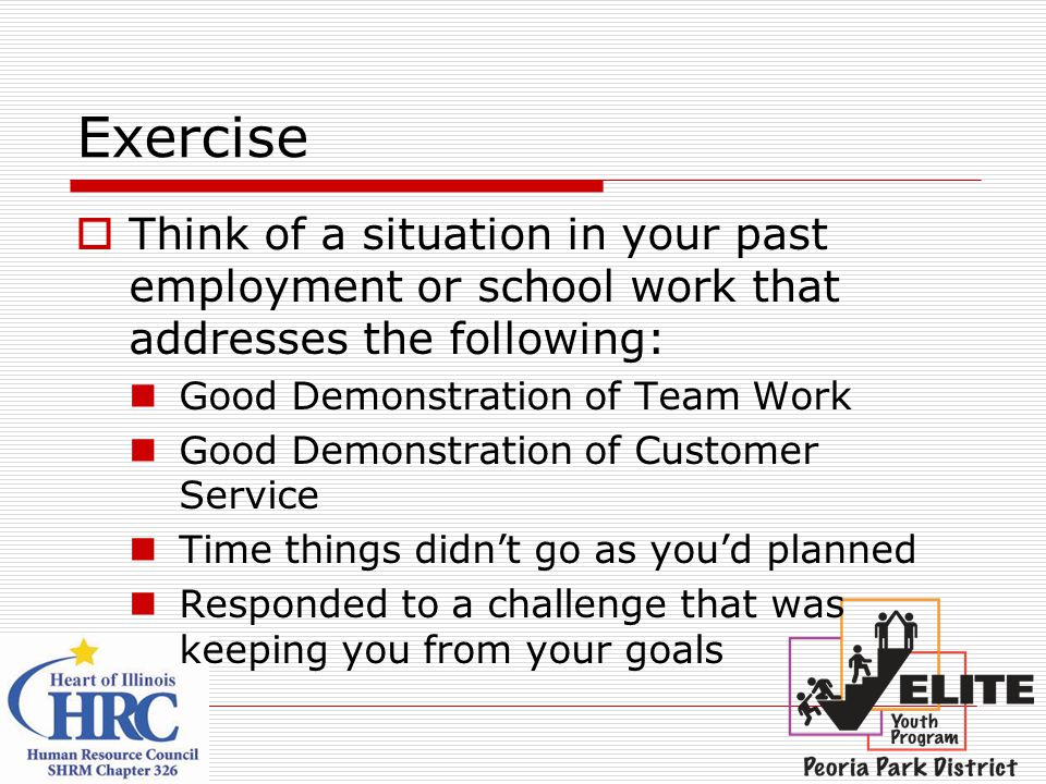 Exercise  Think of a situation in your past employment or school work that addresses the following: Good Demonstration of Team Work Good Demonstration of Customer Service Time things didn't go as you'd planned Responded to a challenge that was keeping you from your goals