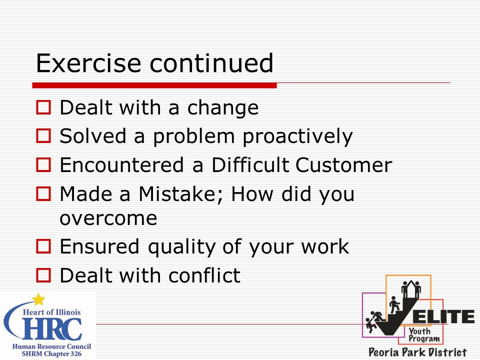 Exercise continued  Dealt with a change  Solved a problem proactively  Encountered a Difficult Customer  Made a Mistake; How did you overcome  Ensured quality of your work  Dealt with conflict