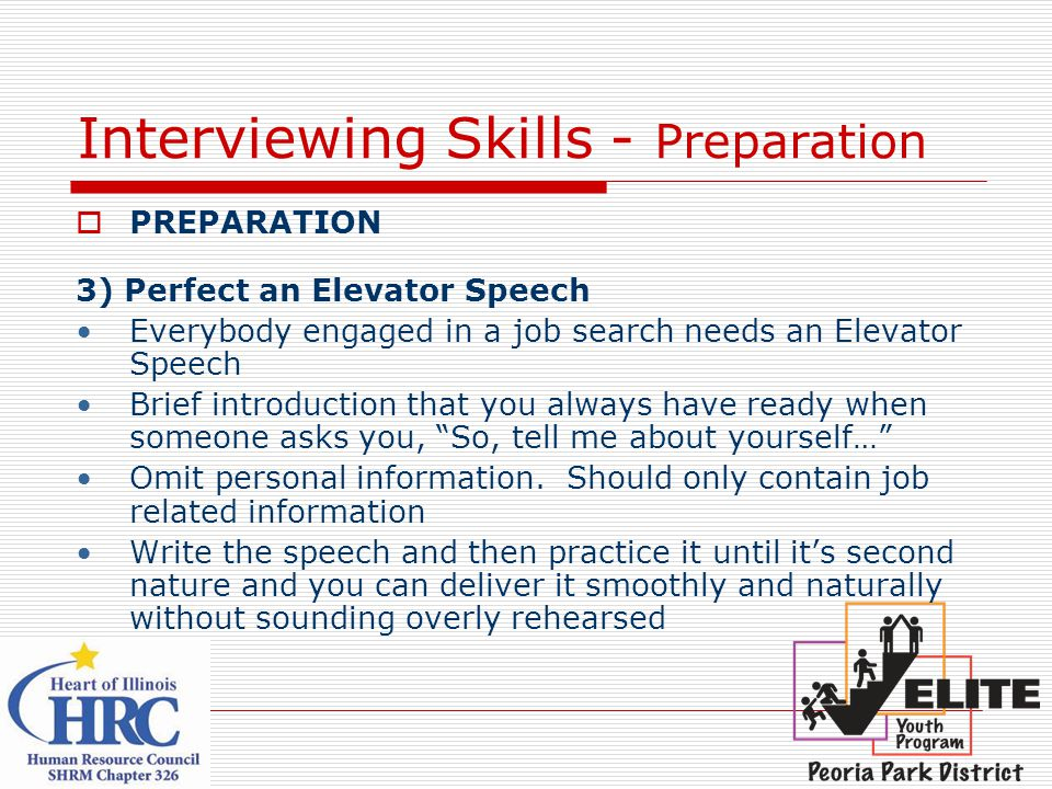Interviewing Skills - Preparation  PREPARATION 3) Perfect an Elevator Speech Everybody engaged in a job search needs an Elevator Speech Brief introduction that you always have ready when someone asks you, So, tell me about yourself… Omit personal information.
