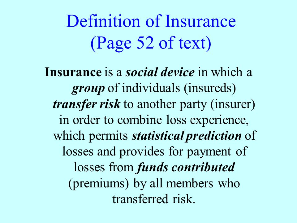 Definition of Insurance (Page 52 of text) Insurance is a social device in which a group of individuals (insureds) transfer risk to another party (insurer) in order to combine loss experience, which permits statistical prediction of losses and provides for payment of losses from funds contributed (premiums) by all members who transferred risk.