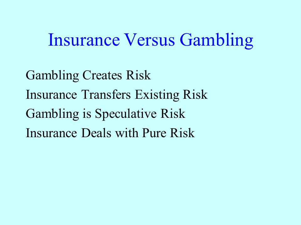 Insurance Versus Gambling Gambling Creates Risk Insurance Transfers Existing Risk Gambling is Speculative Risk Insurance Deals with Pure Risk