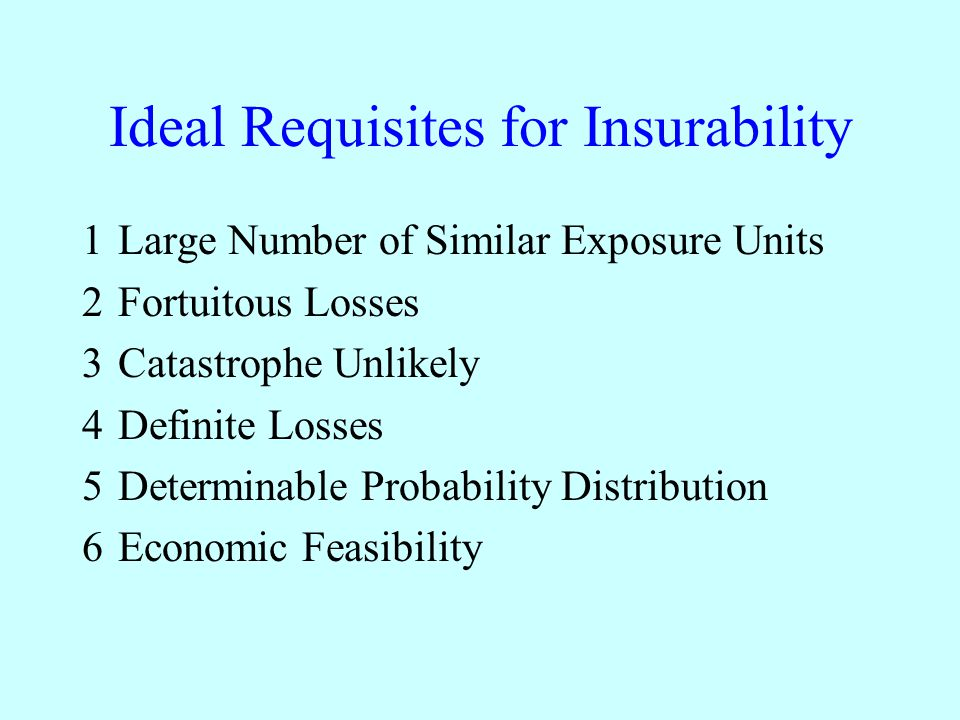 Ideal Requisites for Insurability 1Large Number of Similar Exposure Units 2Fortuitous Losses 3Catastrophe Unlikely 4Definite Losses 5Determinable Probability Distribution 6Economic Feasibility