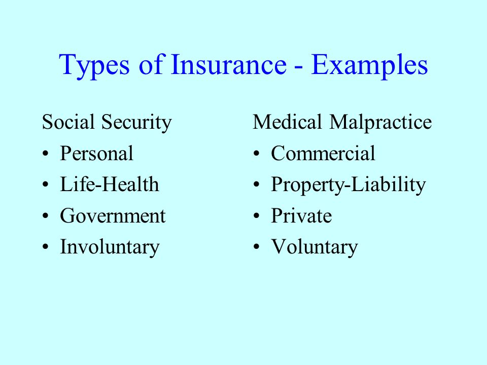 Types of Insurance - Examples Social Security Personal Life-Health Government Involuntary Medical Malpractice Commercial Property-Liability Private Voluntary