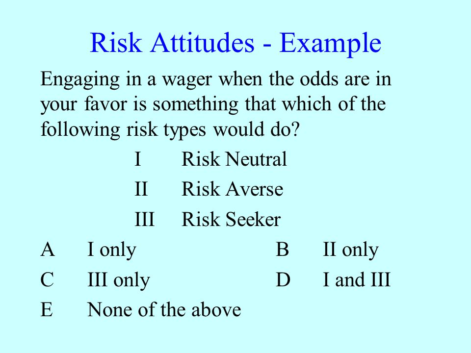 Risk Attitudes - Example Engaging in a wager when the odds are in your favor is something that which of the following risk types would do.