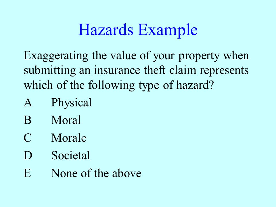 Hazards Example Exaggerating the value of your property when submitting an insurance theft claim represents which of the following type of hazard.