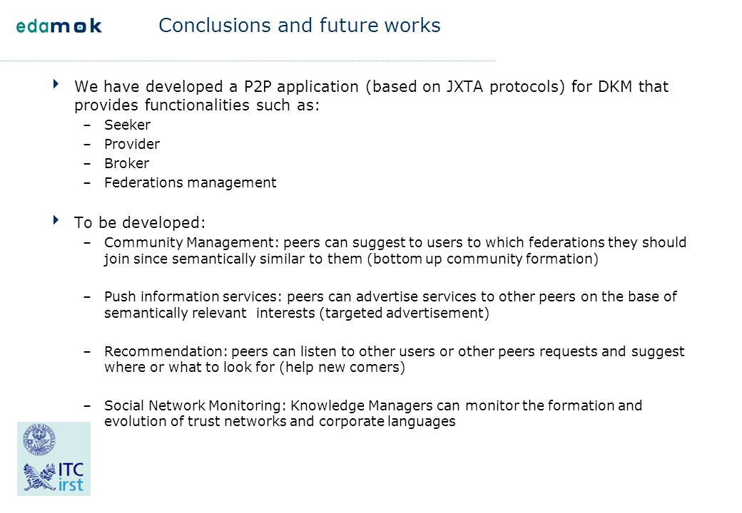 Conclusions and future works  We have developed a P2P application (based on JXTA protocols) for DKM that provides functionalities such as: –Seeker –P