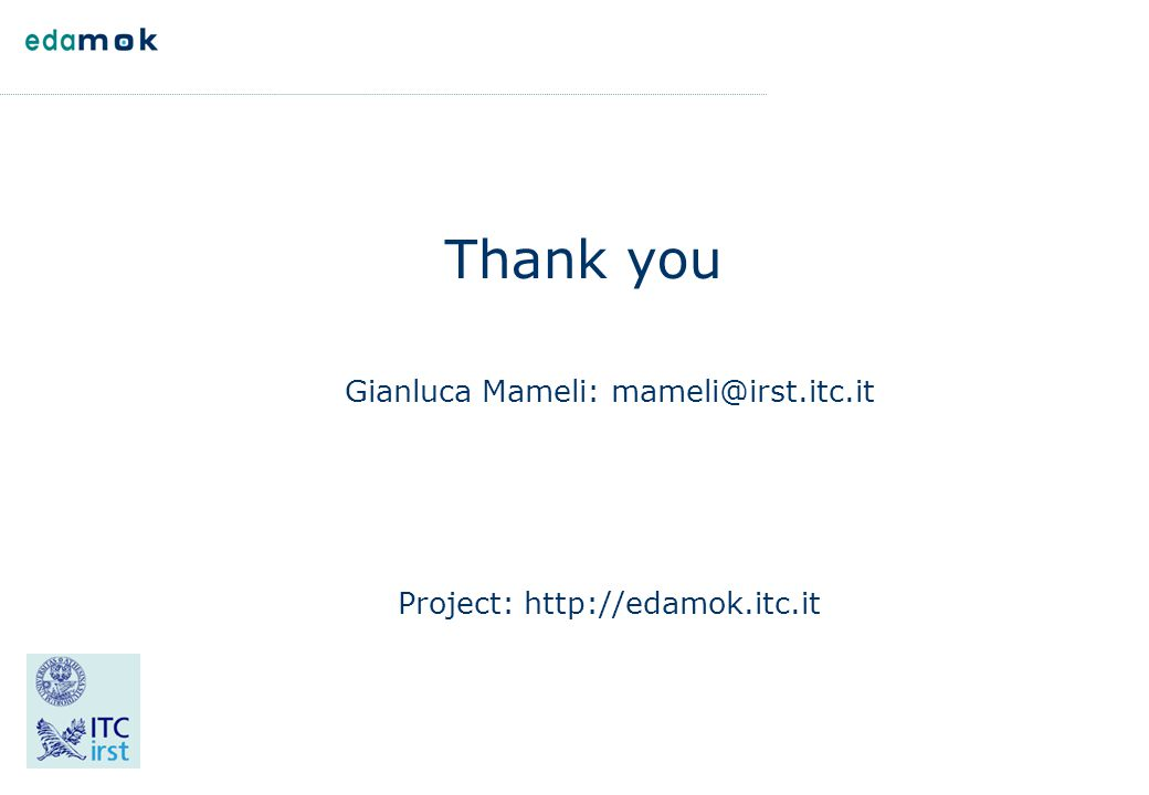 Thank you Gianluca Mameli: mameli@irst.itc.it Project: http://edamok.itc.it