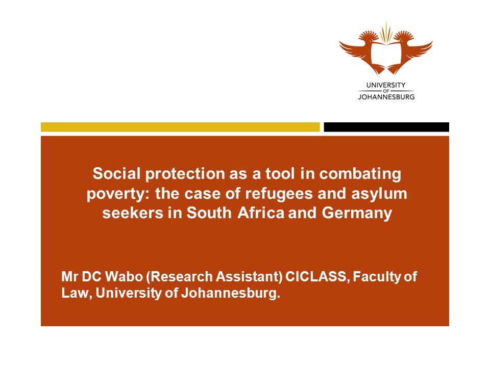 Social protection as a tool in combating poverty: the case of refugees and asylum seekers in South Africa and Germany Mr DC Wabo (Research Assistant) CICLASS, Faculty of Law, University of Johannesburg.