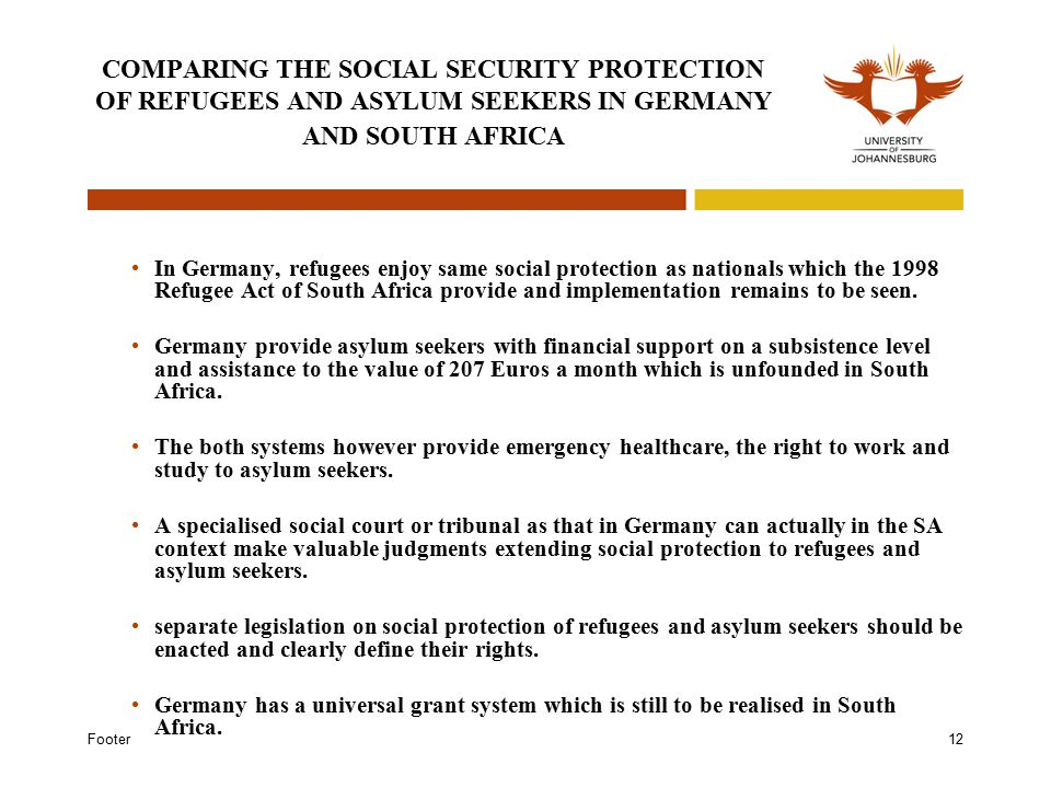 Footer12 COMPARING THE SOCIAL SECURITY PROTECTION OF REFUGEES AND ASYLUM SEEKERS IN GERMANY AND SOUTH AFRICA In Germany, refugees enjoy same social protection as nationals which the 1998 Refugee Act of South Africa provide and implementation remains to be seen.