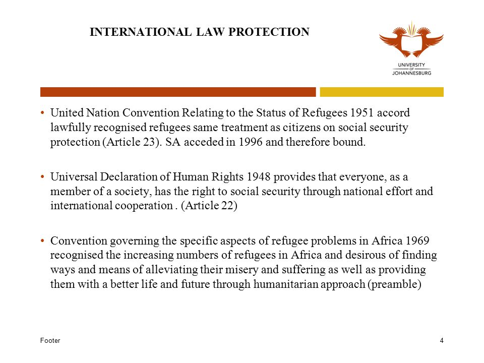Footer4 INTERNATIONAL LAW PROTECTION United Nation Convention Relating to the Status of Refugees 1951 accord lawfully recognised refugees same treatment as citizens on social security protection (Article 23).