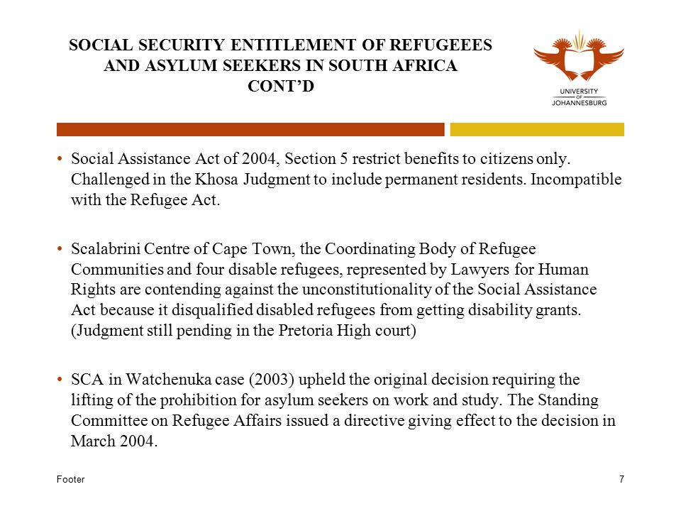 Footer7 SOCIAL SECURITY ENTITLEMENT OF REFUGEEES AND ASYLUM SEEKERS IN SOUTH AFRICA CONT'D Social Assistance Act of 2004, Section 5 restrict benefits to citizens only.