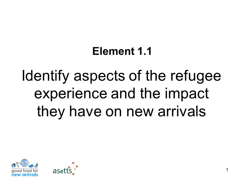 1 Identify aspects of the refugee experience and the impact they have on new arrivals Element 1.1