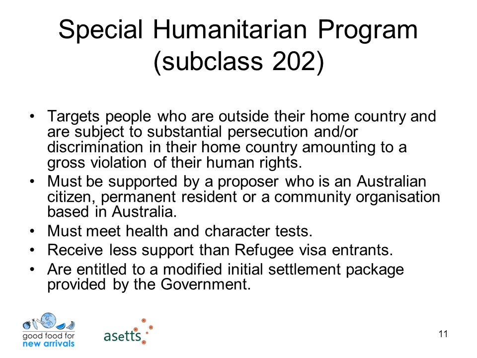 11 Special Humanitarian Program (subclass 202) Targets people who are outside their home country and are subject to substantial persecution and/or discrimination in their home country amounting to a gross violation of their human rights.