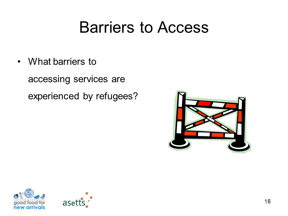 16 Barriers to Access What barriers to accessing services are experienced by refugees