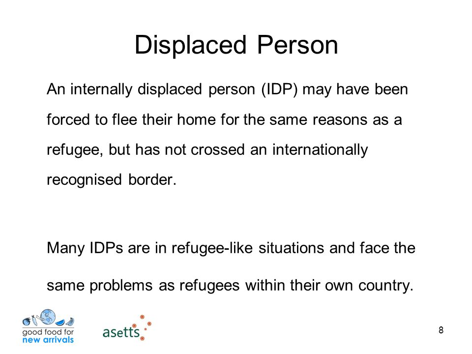 8 Displaced Person An internally displaced person (IDP) may have been forced to flee their home for the same reasons as a refugee, but has not crossed an internationally recognised border.