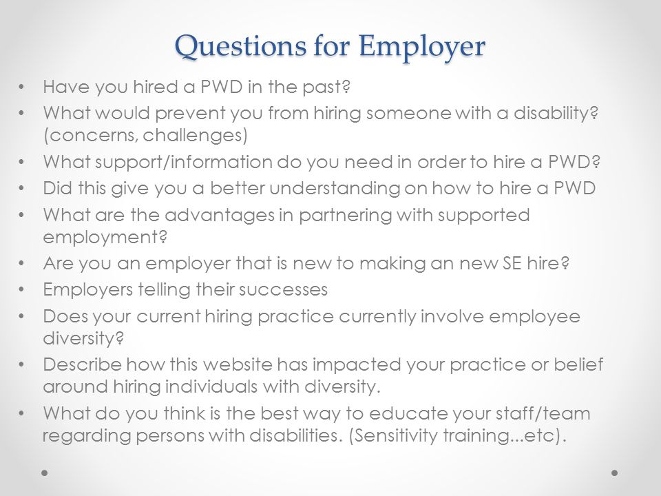Questions for Employer Have you hired a PWD in the past? What would prevent you from hiring someone with a disability? (concerns, challenges) What sup