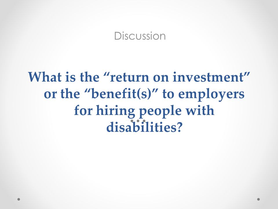 "What is the ""return on investment"" or the ""benefit(s)"" to employers for hiring people with disabilities? Discussion"