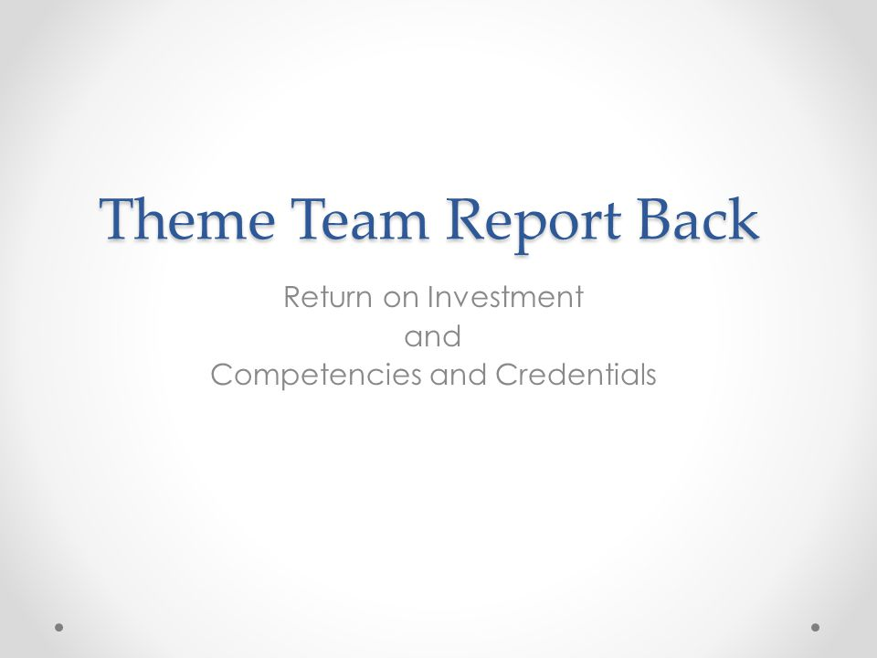 Theme Team Report Back Return on Investment and Competencies and Credentials