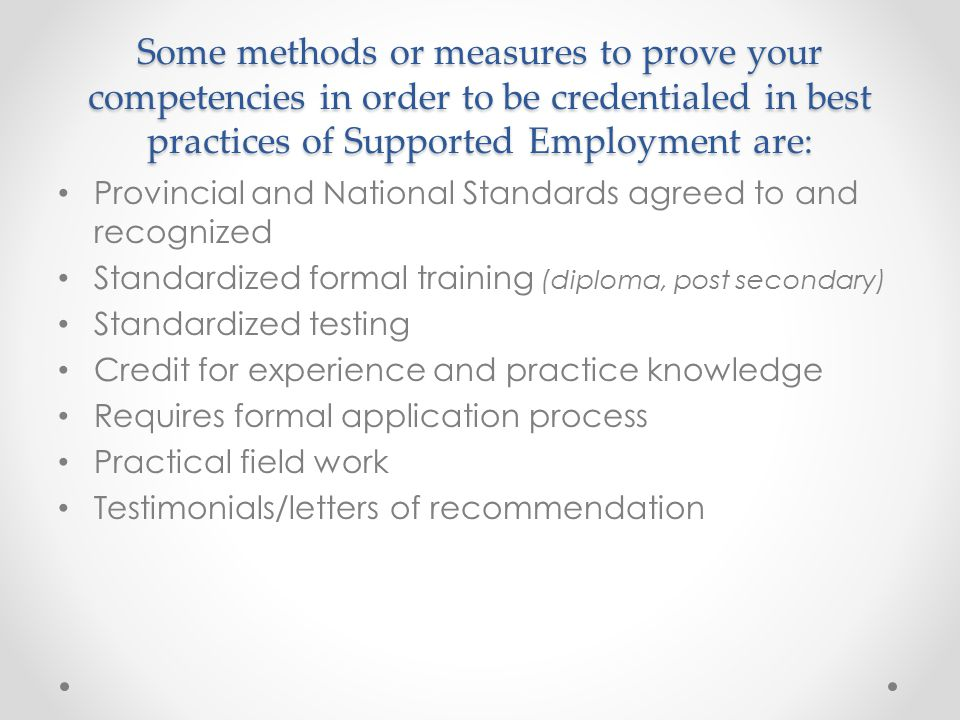 Some methods or measures to prove your competencies in order to be credentialed in best practices of Supported Employment are: Provincial and National