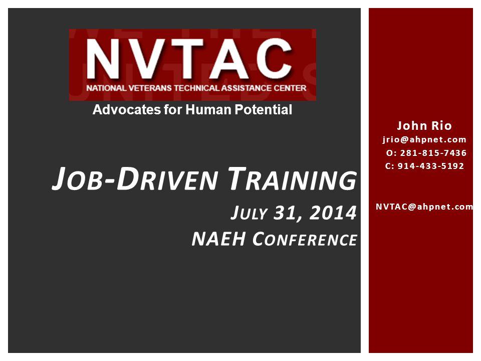 John Rio jrio@ahpnet.com O: 281-815-7436 C: 914-433-5192 NVTAC@ahpnet.com jrio@ahpnet.com J OB -D RIVEN T RAINING J ULY 31, 2014 NAEH C ONFERENCE Advocates for Human Potential
