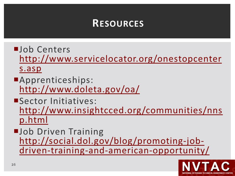 R ESOURCES  Job Centers http://www.servicelocator.org/onestopcenter s.asp http://www.servicelocator.org/onestopcenter s.asp  Apprenticeships: http://www.doleta.gov/oa/ http://www.doleta.gov/oa/  Sector Initiatives: http://www.insightcced.org/communities/nns p.html http://www.insightcced.org/communities/nns p.html  Job Driven Training http://social.dol.gov/blog/promoting-job- driven-training-and-american-opportunity/ http://social.dol.gov/blog/promoting-job- driven-training-and-american-opportunity/ 16