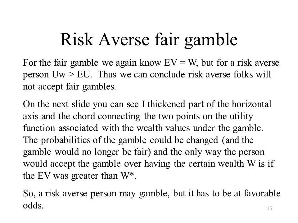 17 Risk Averse fair gamble For the fair gamble we again know EV = W, but for a risk averse person Uw > EU.