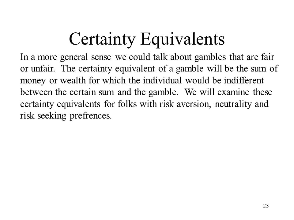 23 Certainty Equivalents In a more general sense we could talk about gambles that are fair or unfair.