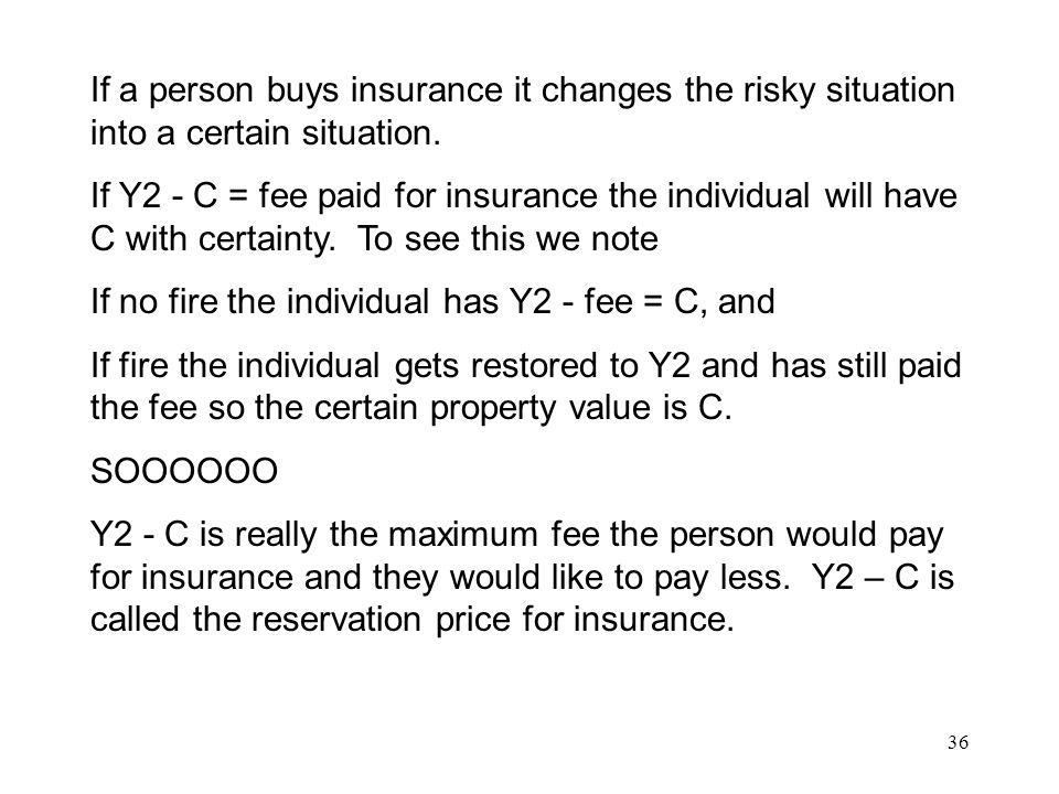 36 If a person buys insurance it changes the risky situation into a certain situation.