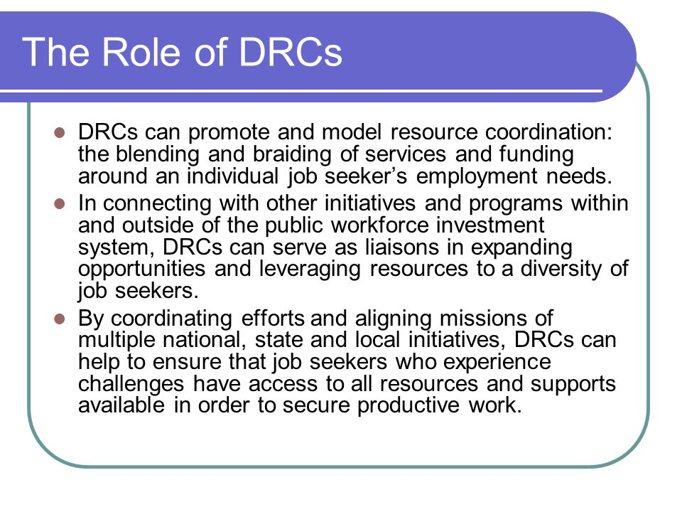 The Role of DRCs DRCs can promote and model resource coordination: the blending and braiding of services and funding around an individual job seeker's