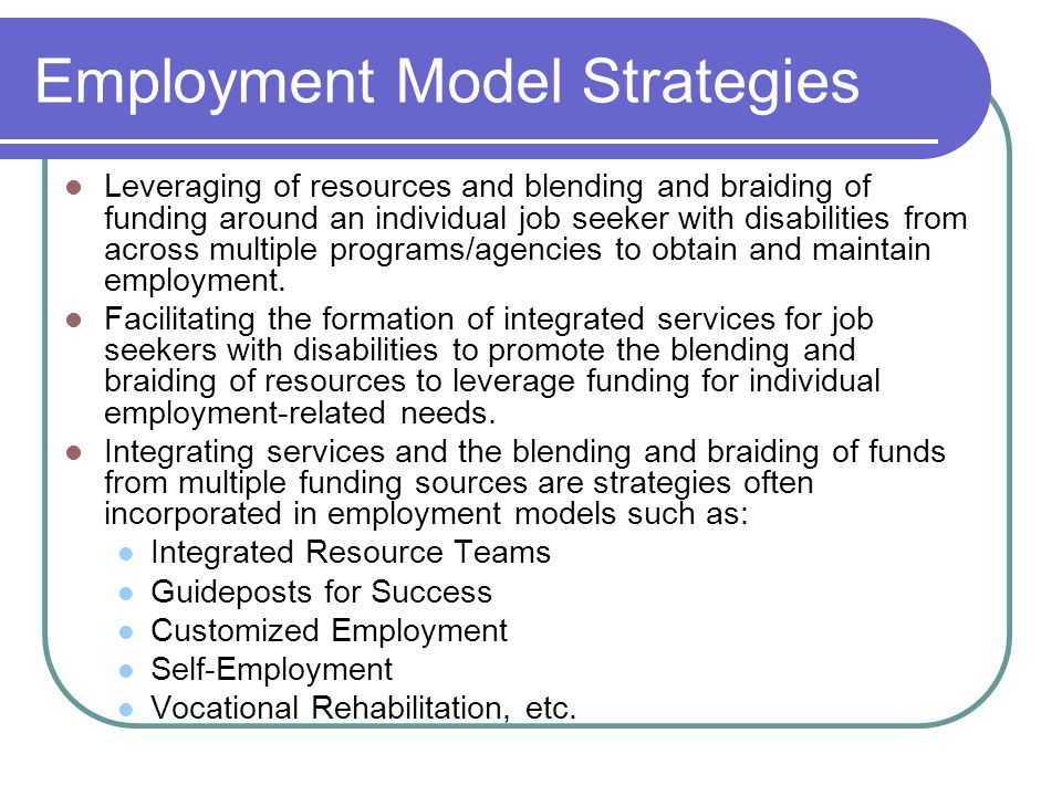 Employment Model Strategies Leveraging of resources and blending and braiding of funding around an individual job seeker with disabilities from across