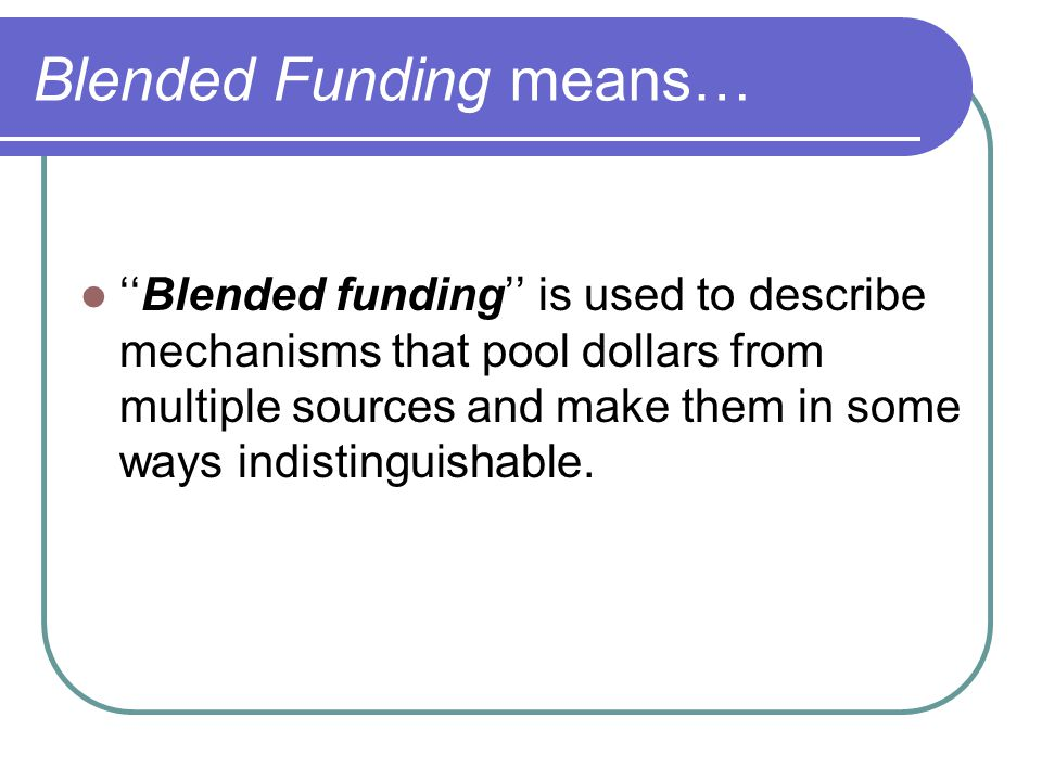 Blended Funding means… ''Blended funding'' is used to describe mechanisms that pool dollars from multiple sources and make them in some ways indisting
