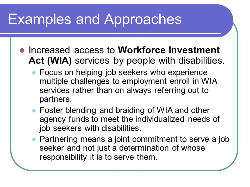 Examples and Approaches Increased access to Workforce Investment Act (WIA) services by people with disabilities. Focus on helping job seekers who expe