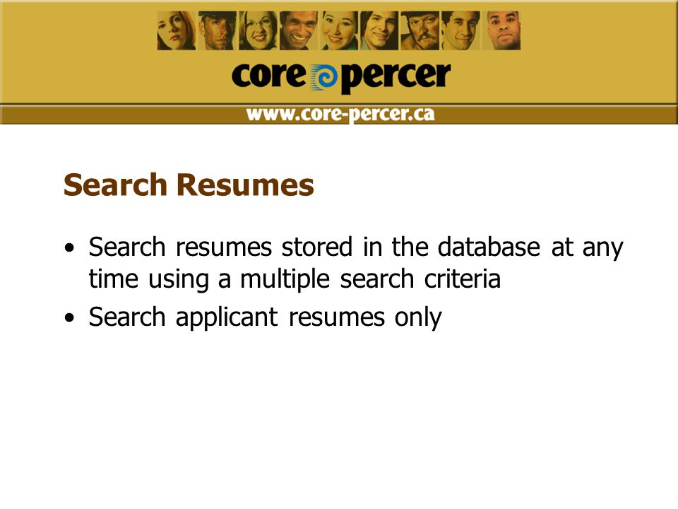 Search Resumes Search resumes stored in the database at any time using a multiple search criteria Search applicant resumes only