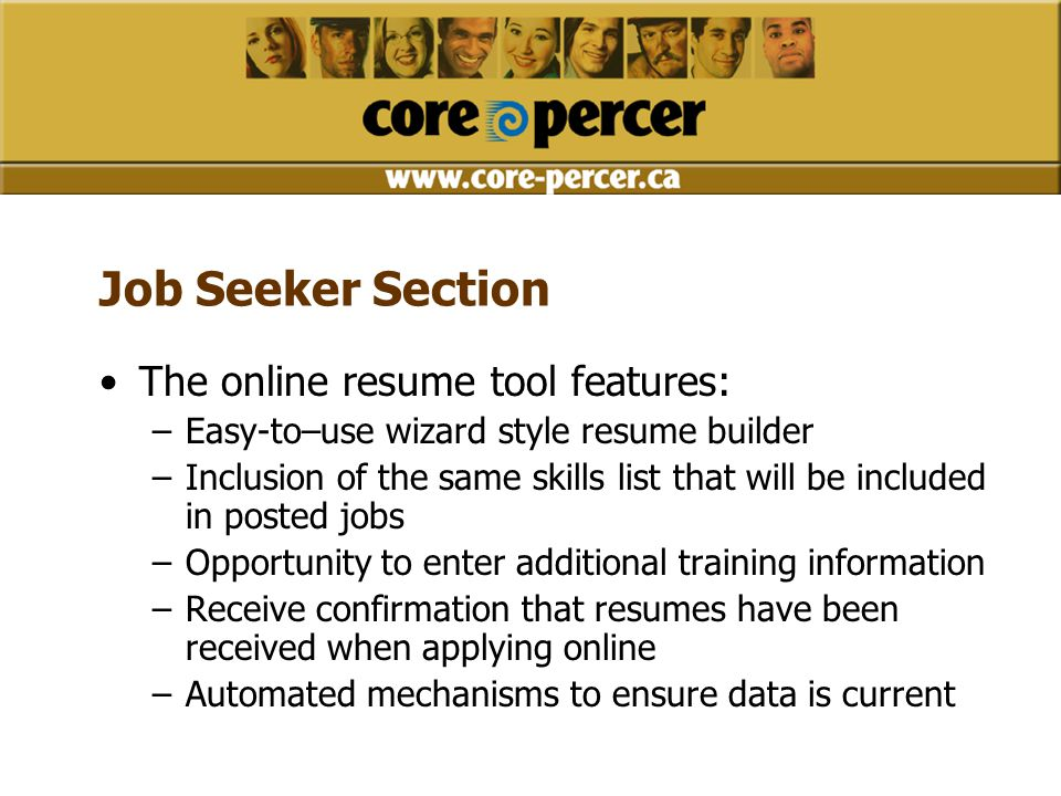 Job Seeker Section The online resume tool features: –Easy-to–use wizard style resume builder –Inclusion of the same skills list that will be included