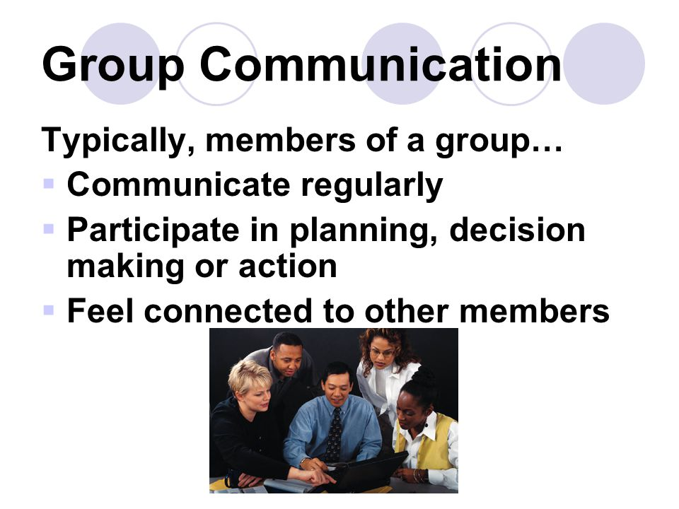 Group Communication Typically, members of a group…  Communicate regularly  Participate in planning, decision making or action  Feel connected to other members