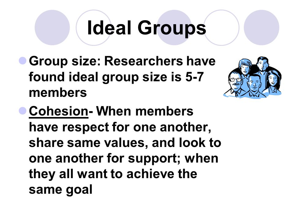 Ideal Groups Group size: Researchers have found ideal group size is 5-7 members Cohesion- When members have respect for one another, share same values, and look to one another for support; when they all want to achieve the same goal