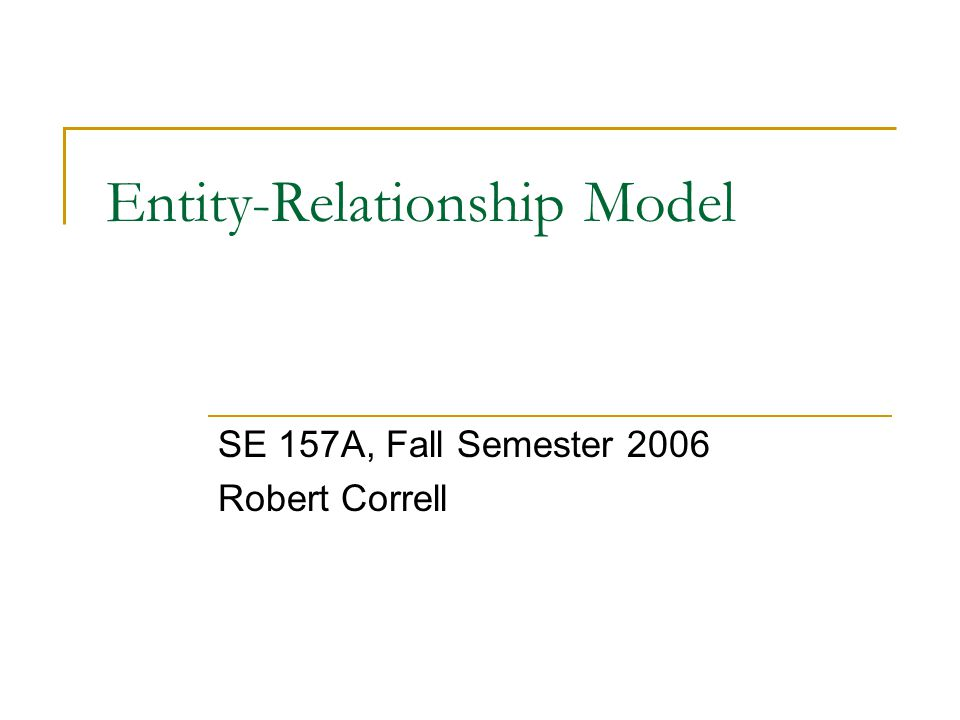 Entity-Relationship Model SE 157A, Fall Semester 2006 Robert Correll