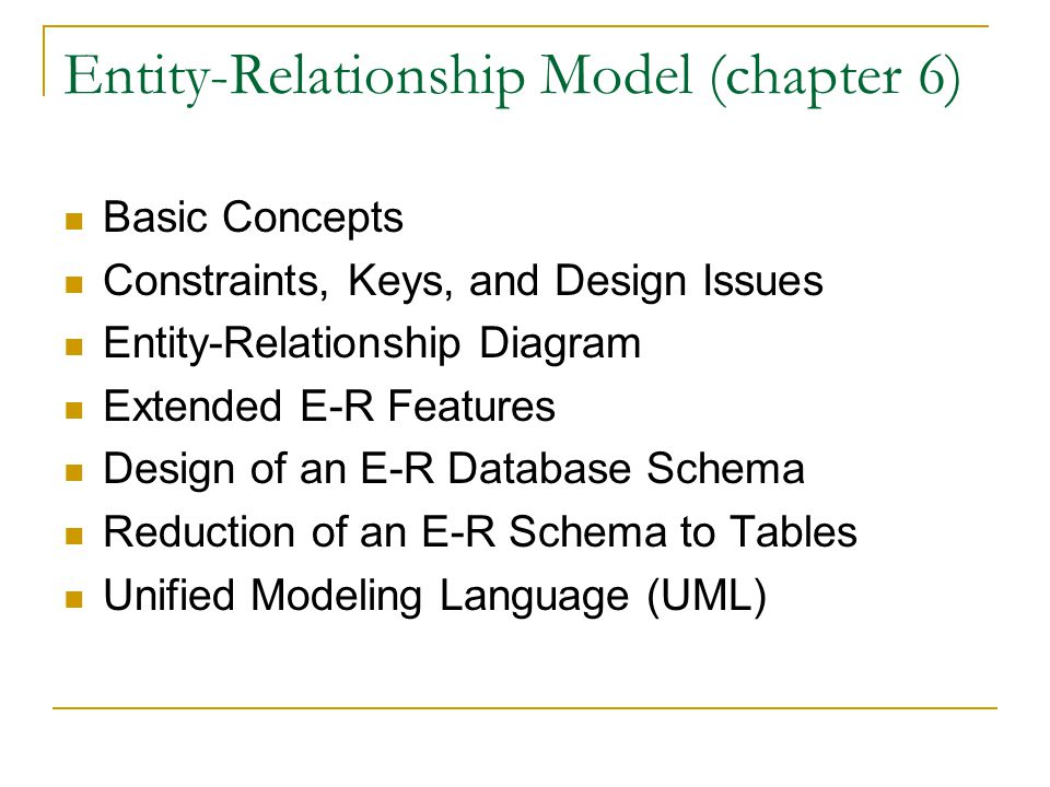 Entity-Relationship Model (chapter 6) Basic Concepts Constraints, Keys, and Design Issues Entity-Relationship Diagram Extended E-R Features Design of an E-R Database Schema Reduction of an E-R Schema to Tables Unified Modeling Language (UML)