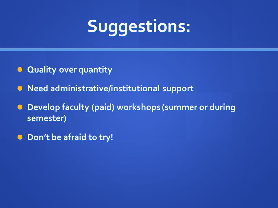 Suggestions: Quality over quantity Quality over quantity Need administrative/institutional support Need administrative/institutional support Develop faculty (paid) workshops (summer or during semester) Develop faculty (paid) workshops (summer or during semester) Don't be afraid to try.