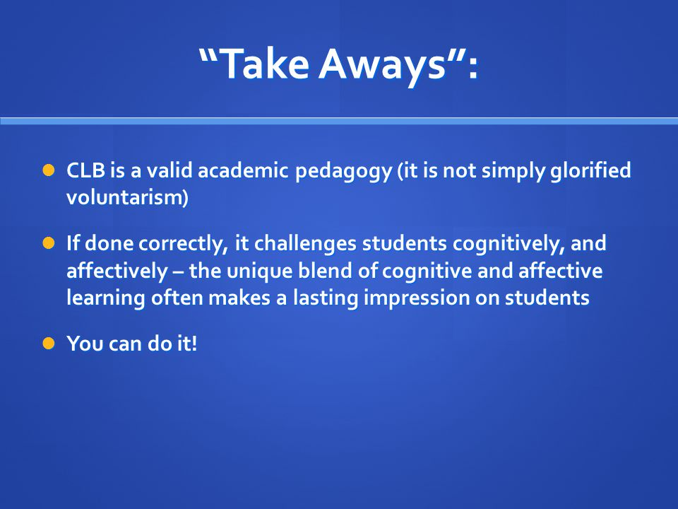 Take Aways : CLB is a valid academic pedagogy (it is not simply glorified voluntarism) CLB is a valid academic pedagogy (it is not simply glorified voluntarism) If done correctly, it challenges students cognitively, and affectively – the unique blend of cognitive and affective learning often makes a lasting impression on students If done correctly, it challenges students cognitively, and affectively – the unique blend of cognitive and affective learning often makes a lasting impression on students You can do it.