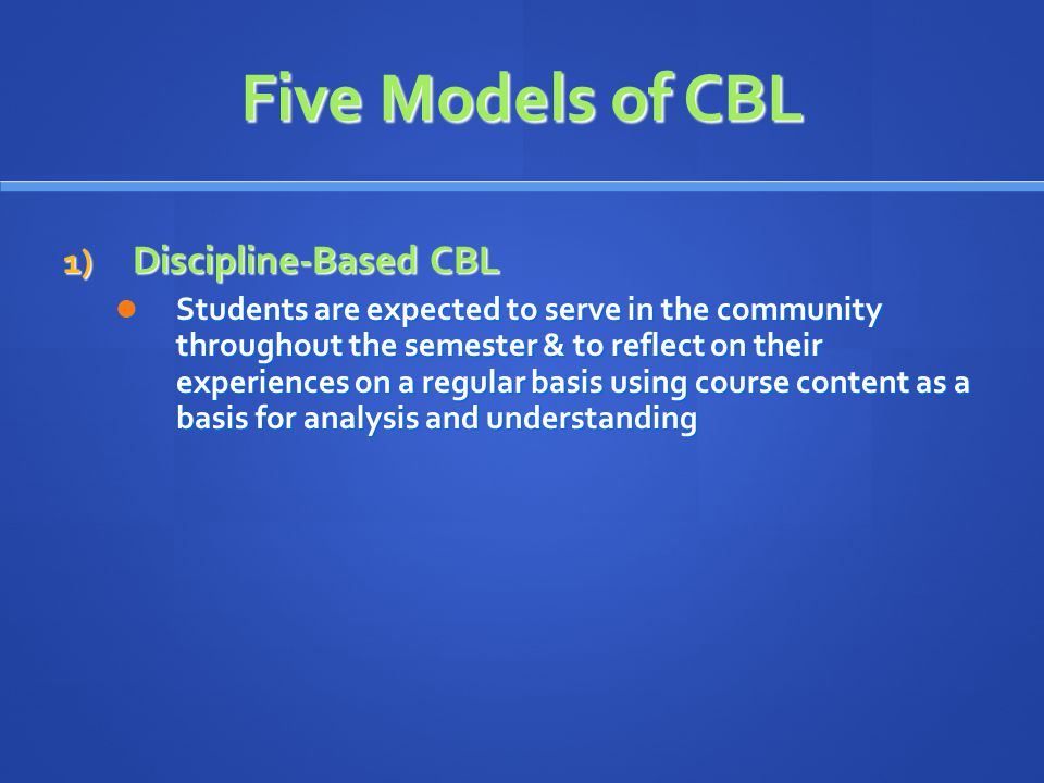 Five Models of CBL 1) Discipline-Based CBL Students are expected to serve in the community throughout the semester & to reflect on their experiences on a regular basis using course content as a basis for analysis and understanding Students are expected to serve in the community throughout the semester & to reflect on their experiences on a regular basis using course content as a basis for analysis and understanding