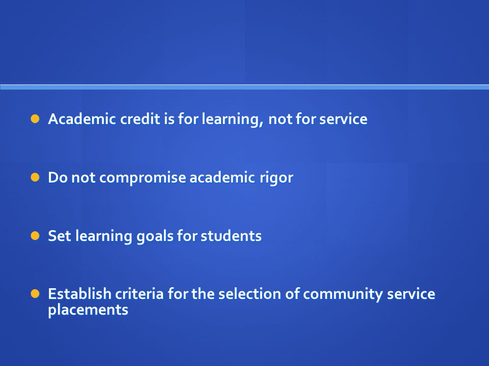 Academic credit is for learning, not for service Academic credit is for learning, not for service Do not compromise academic rigor Do not compromise academic rigor Set learning goals for students Set learning goals for students Establish criteria for the selection of community service placements Establish criteria for the selection of community service placements