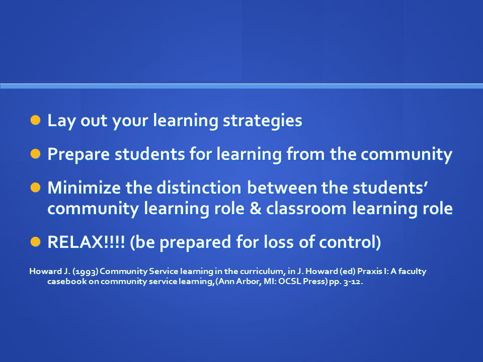 Lay out your learning strategies Lay out your learning strategies Prepare students for learning from the community Prepare students for learning from the community Minimize the distinction between the students' community learning role & classroom learning role Minimize the distinction between the students' community learning role & classroom learning role RELAX!!!.