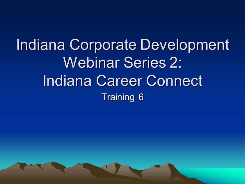 Indiana Corporate Development Webinar Series 2: Indiana Career Connect Training 6