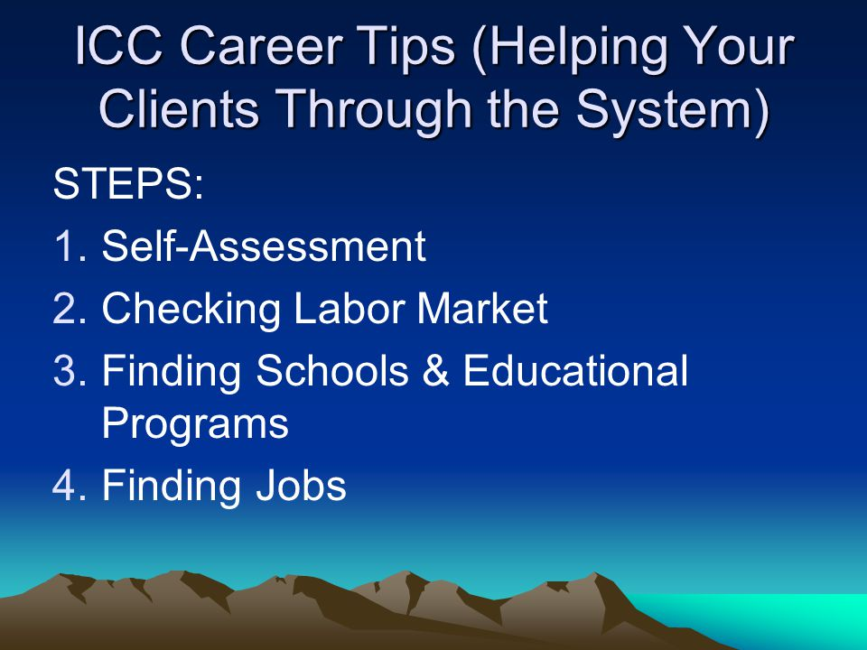 ICC Career Tips (Helping Your Clients Through the System) STEPS: 1.Self-Assessment 2.Checking Labor Market 3.Finding Schools & Educational Programs 4.Finding Jobs